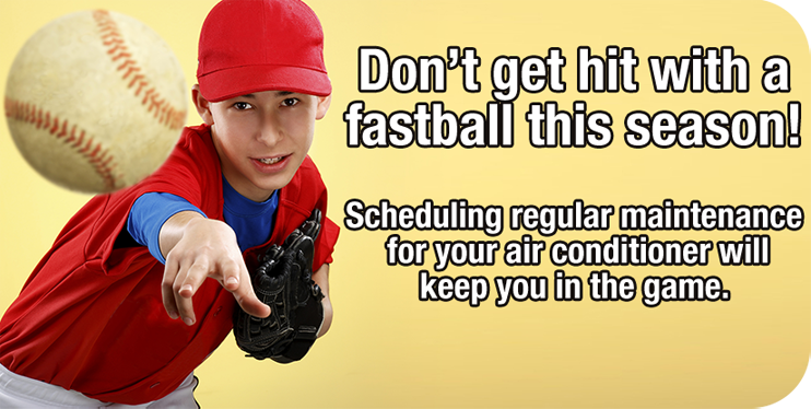 Don't get hit with a fastball this season! Scheduling regular maintenance for your air conditioner will keep you in the game. Schedule now.